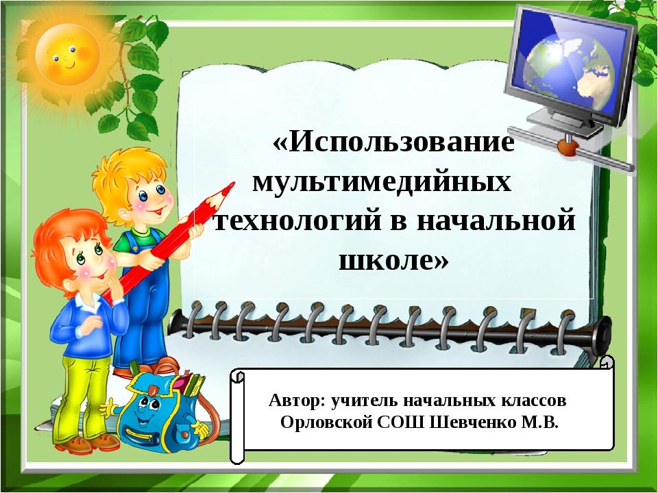 «Использование мультимедийных технологий в начальной школе» Автор: учитель на...