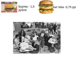 Бургер - 1,5 рубля Биг Мак -3,75 руб