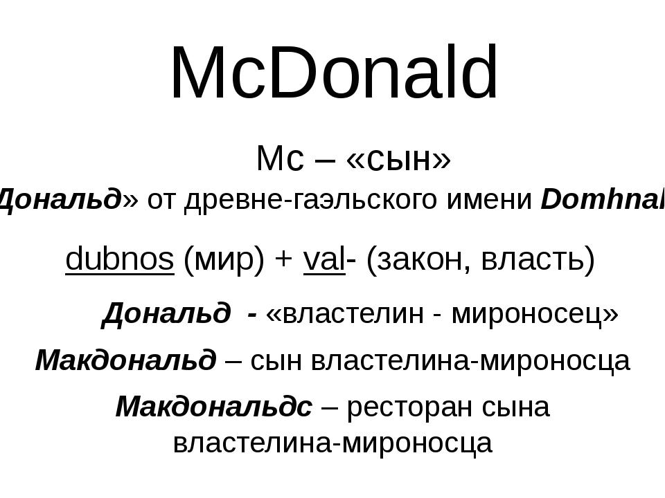 McDonald Mc – «сын» «Дональд» от древне-гаэльского имени Domhnall dubnos (мир...