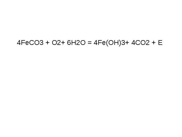 4FeCO3 + O2+ 6H2O = 4Fe(OH)3+ 4CO2 + E В основе жизнедеятельности железобакте...