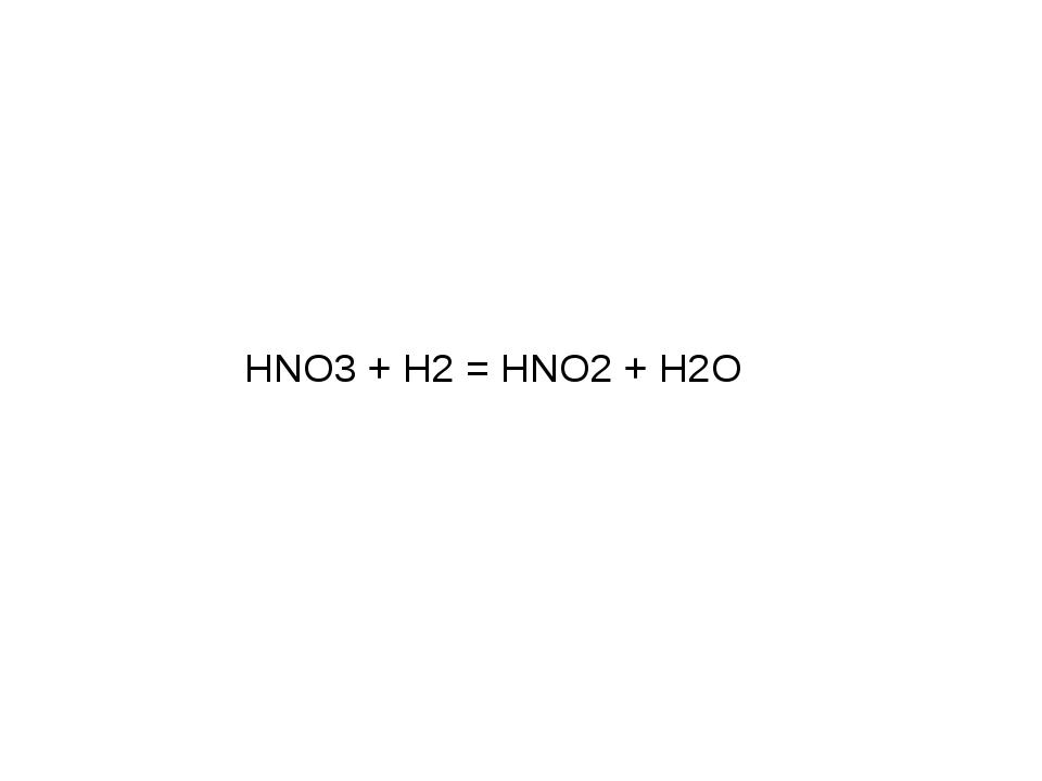 HNO3 + H2 = HNO2 + H2O Существуют хемолитотрофы, которые в качестве окислител...