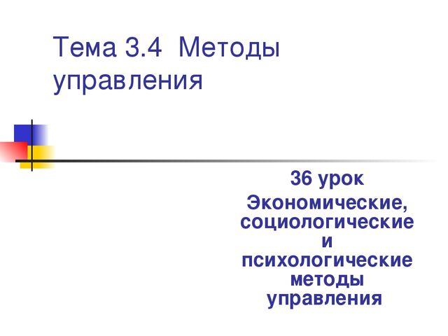 Тема 3.4 Методы управления 36 урок Экономические, социологические и психологи...
