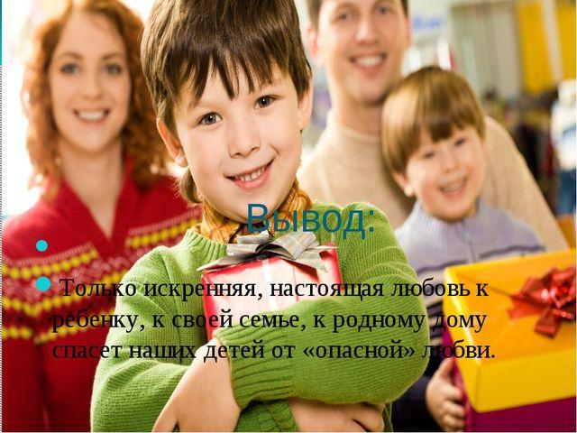 Вывод: Только искренняя, настоящая любовь к ребенку, к своей семье, к родном...