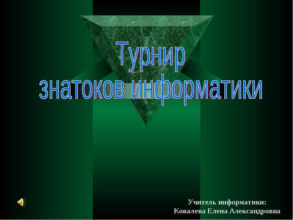 Учитель информатики: Ковалева Елена Александровна