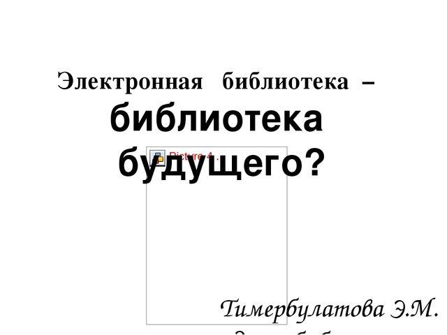 Электронная библиотека – библиотека будущего? Тимербулатова Э.М. педагог-биб...