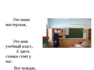 Это наша мастерская, Это наш учебный класс, А здесь станки стоят у нас. Вот