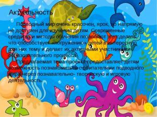 Актуальность Подводный мир очень красочен, ярок, но напрямую не доступен для