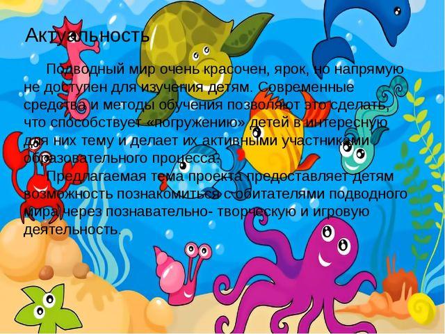 Актуальность Подводный мир очень красочен, ярок, но напрямую не доступен для...
