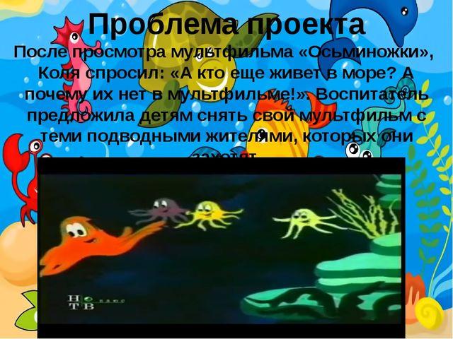 Проблема проекта После просмотра мультфильма «Осьминожки», Коля спросил: «А к...