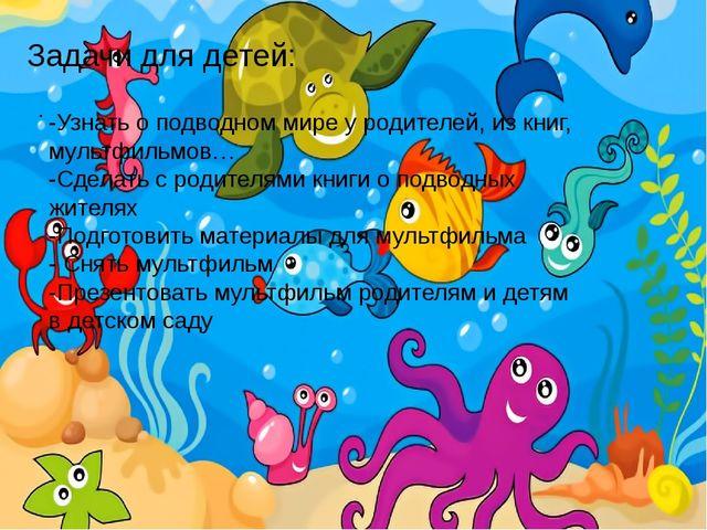 . Задачи для детей: -Узнать о подводном мире у родителей, из книг, мультфильм...