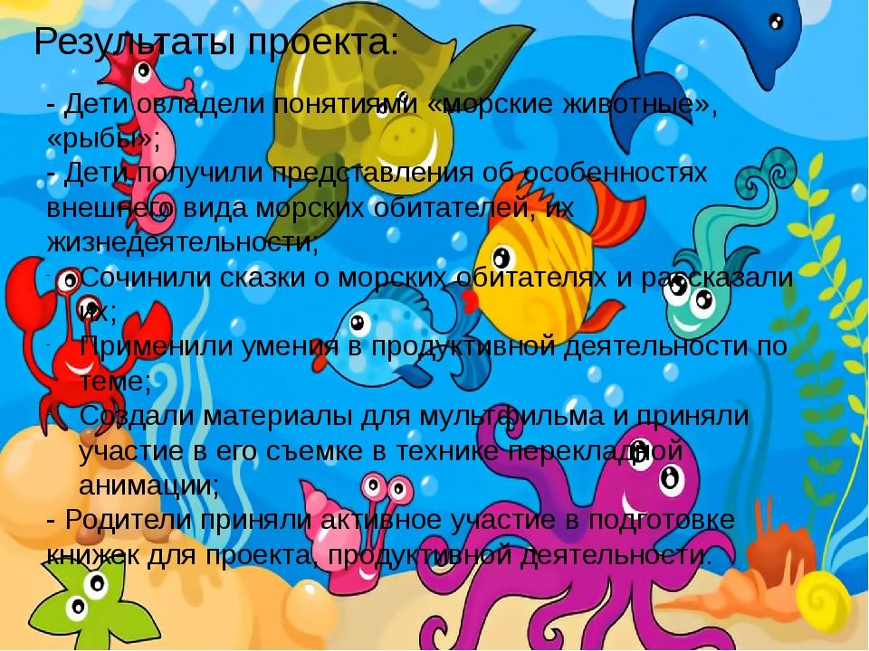 Результаты проекта: - Дети овладели понятиями «морские животные», «рыбы»; - Д...