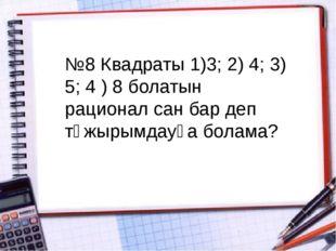 №8 Квадраты 1)3; 2) 4; 3) 5; 4 ) 8 болатын рационал сан бар деп тұжырымдауға