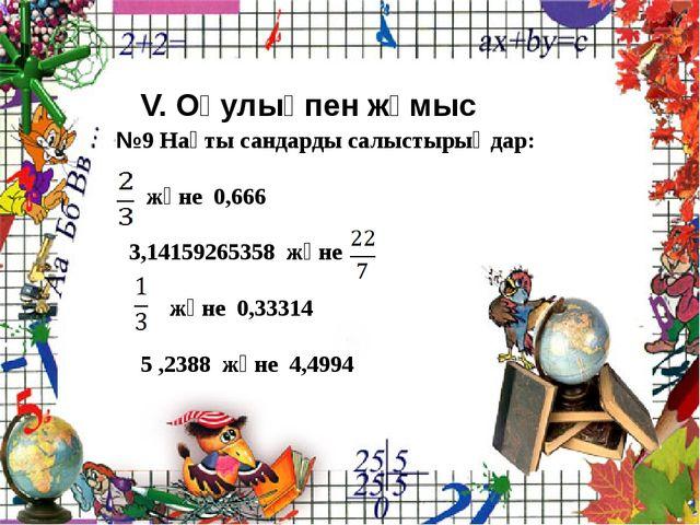 V. Оқулықпен жұмыс №9 Нақты сандарды салыстырыңдар: және 0,666 3,14159265358...