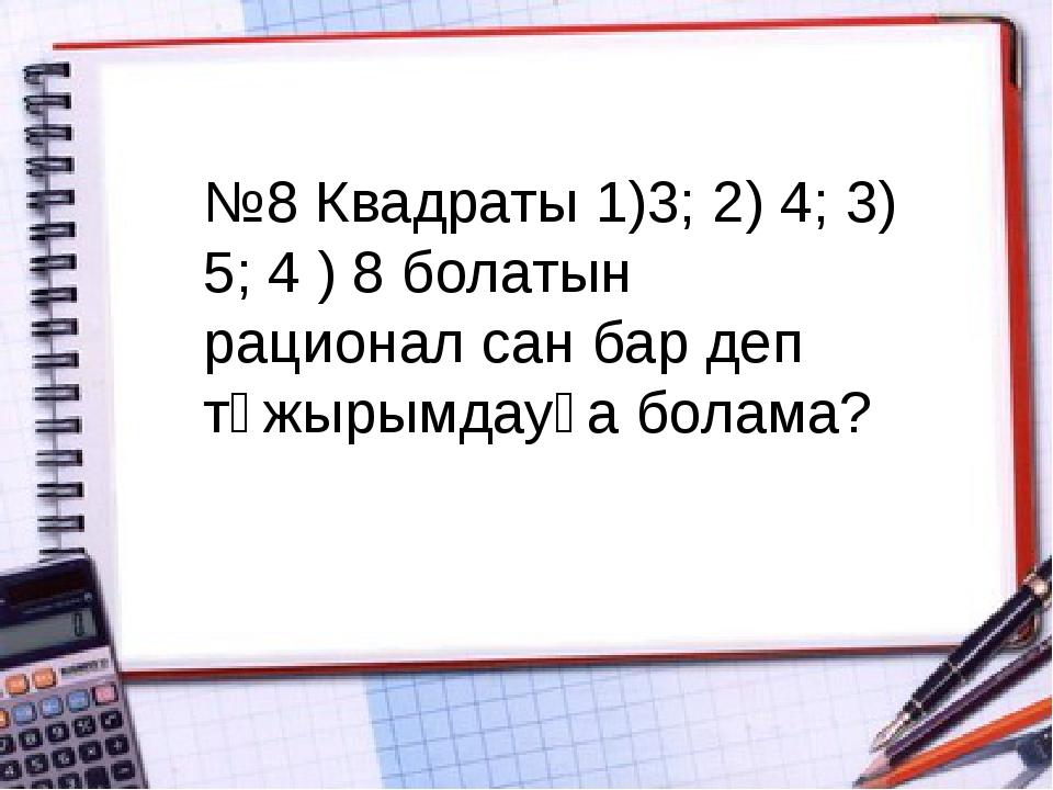 №8 Квадраты 1)3; 2) 4; 3) 5; 4 ) 8 болатын рационал сан бар деп тұжырымдауға...