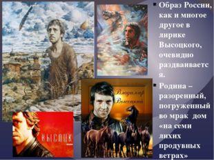 Образ России, как и многое другое в лирике Высоцкого, очевидно раздваивается.