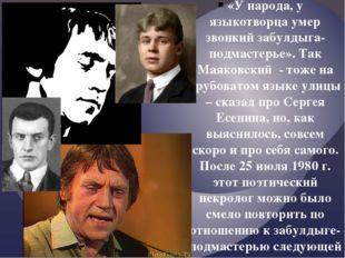 «У народа, у языкотворца умер звонкий забулдыга-подмастерье». Так Маяковский
