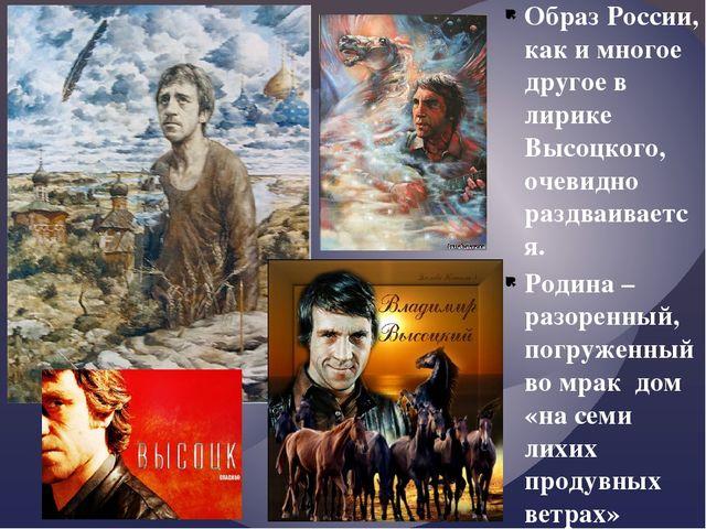 Образ России, как и многое другое в лирике Высоцкого, очевидно раздваивается....