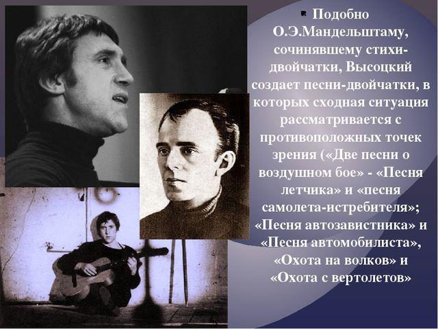 Подобно О.Э.Мандельштаму, сочинявшему стихи-двойчатки, Высоцкий создает песни...