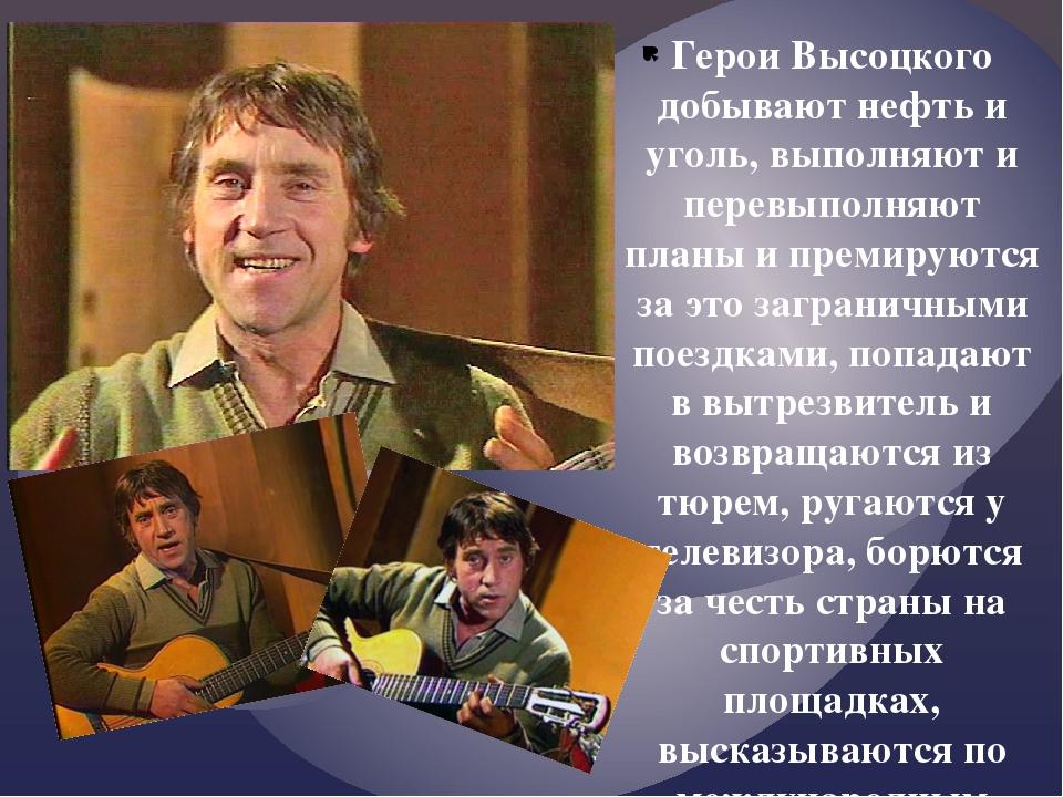 Герои Высоцкого добывают нефть и уголь, выполняют и перевыполняют планы и пре...