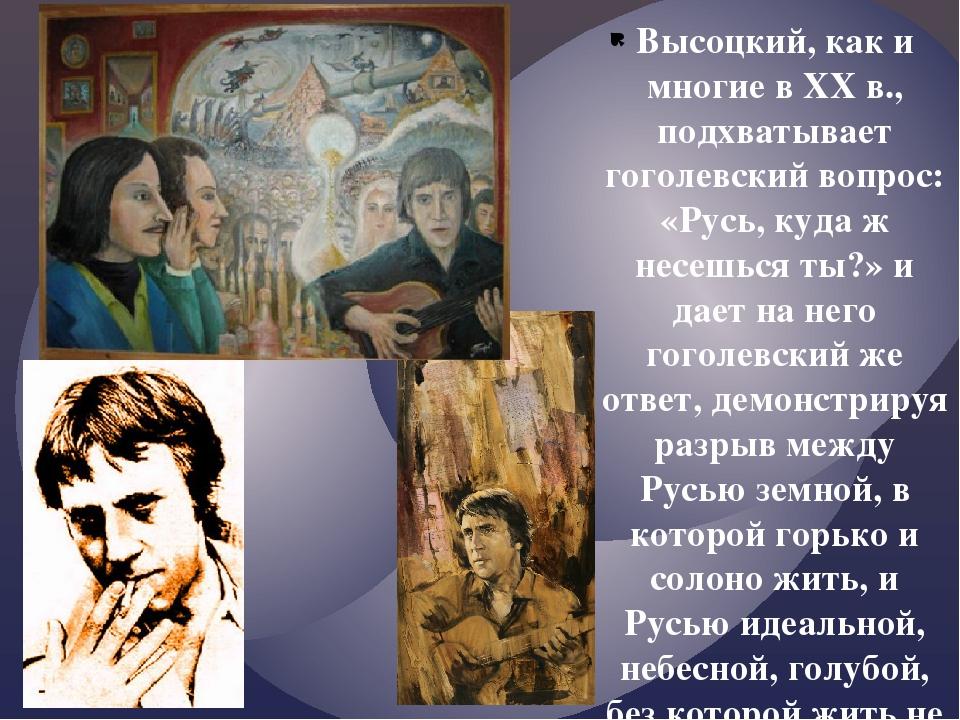 Высоцкий, как и многие в ХХ в., подхватывает гоголевский вопрос: «Русь, куда...