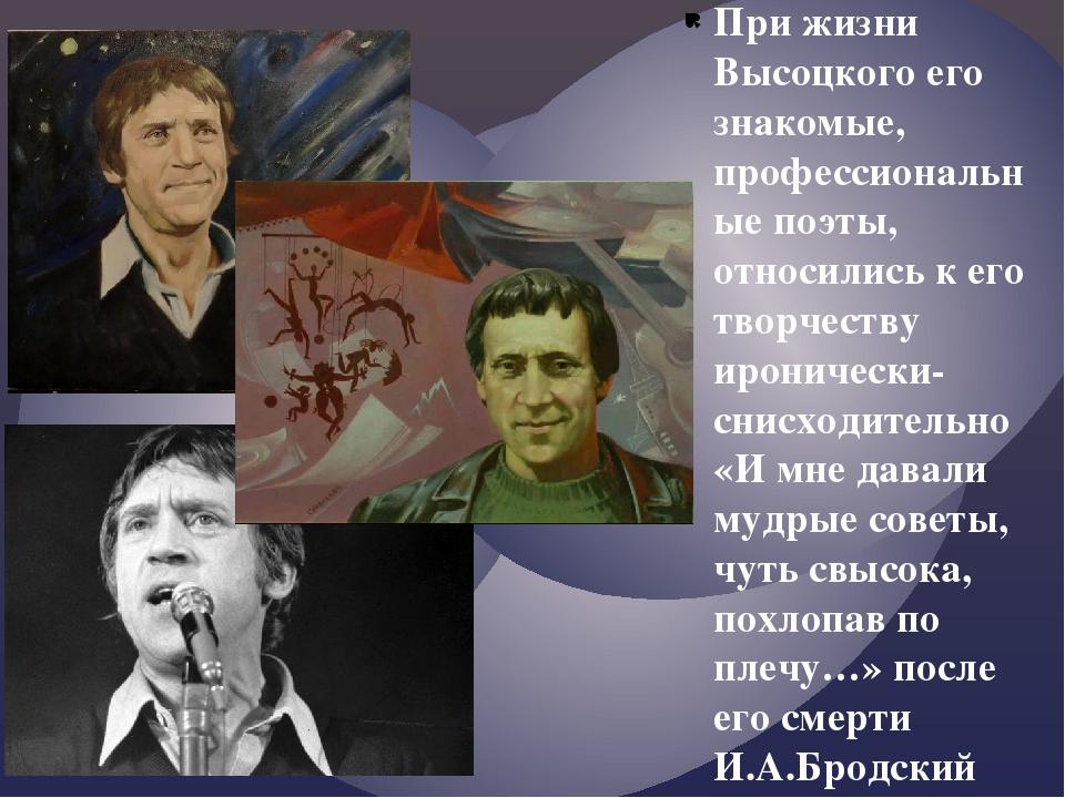 При жизни Высоцкого его знакомые, профессиональные поэты, относились к его тв...