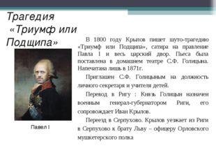 Трагедия «Триумф или Подщипа» В 1800 году Крылов пишет шуто-трагедию «Триумф