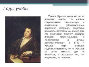 Годы учебы Учился Крылов мало, но читал довольно много. По словам современник