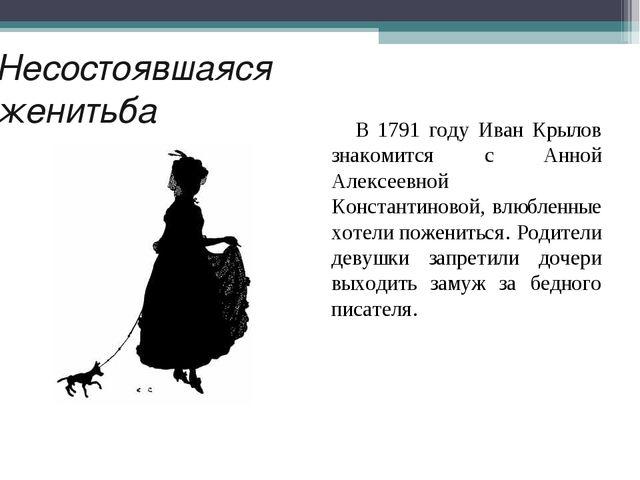 Несостоявшаяся женитьба В 1791 году Иван Крылов знакомится с Анной Алексеевно...