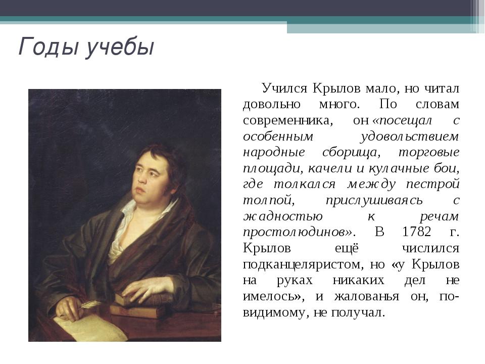 Годы учебы Учился Крылов мало, но читал довольно много. По словам современник...