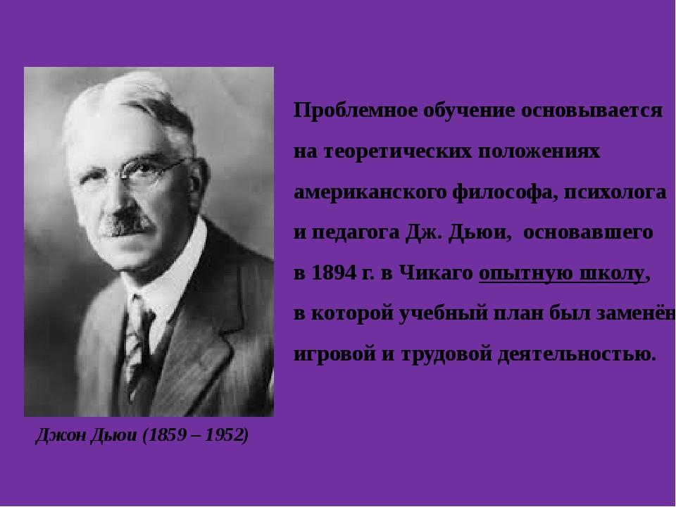 Джон Дьюи (1859 – 1952) Проблемное обучение основывается на теоретических пол...