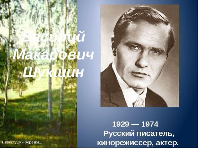 1929 — 1974 Русский писатель, кинорежиссер, актер. Невестушки-березки... Вас...