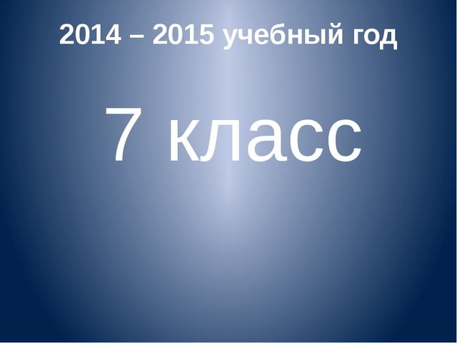2014 – 2015 учебный год 7 класс