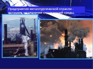 Предприятия металлургической отрасли - источник загрязнения окружающей среды.