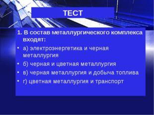 ТЕСТ 1. В состав металлургического комплекса входят: а) электроэнергетика и ч