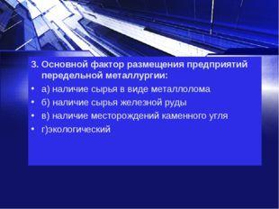 3. Основной фактор размещения предприятий передельной металлургии: а) наличие