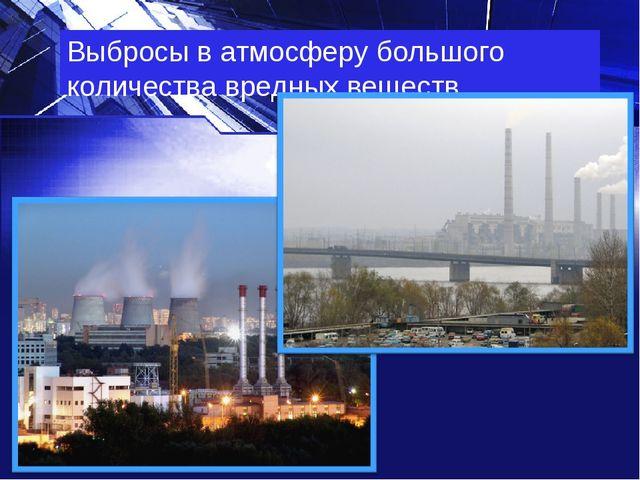 Выбросы в атмосферу большого количества вредных веществ