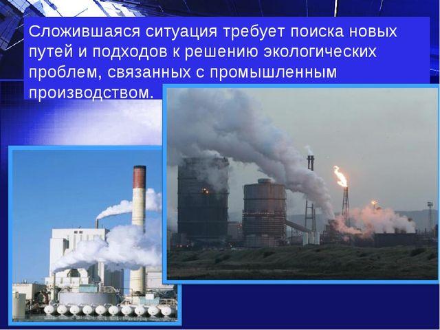 Сложившаяся ситуация требует поиска новых путей и подходов к решению экологич...