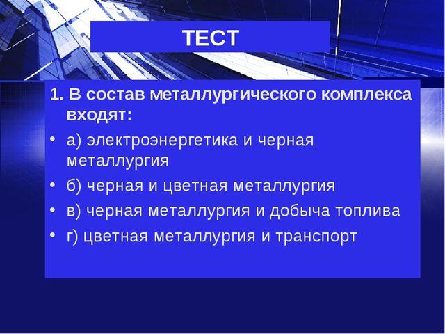 ТЕСТ 1. В состав металлургического комплекса входят: а) электроэнергетика и ч...