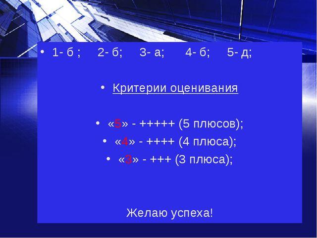 1- б ; 2- б; 3- а; 4- б; 5- д; Критерии оценивания «5» - +++++ (5 плюсов); «4...