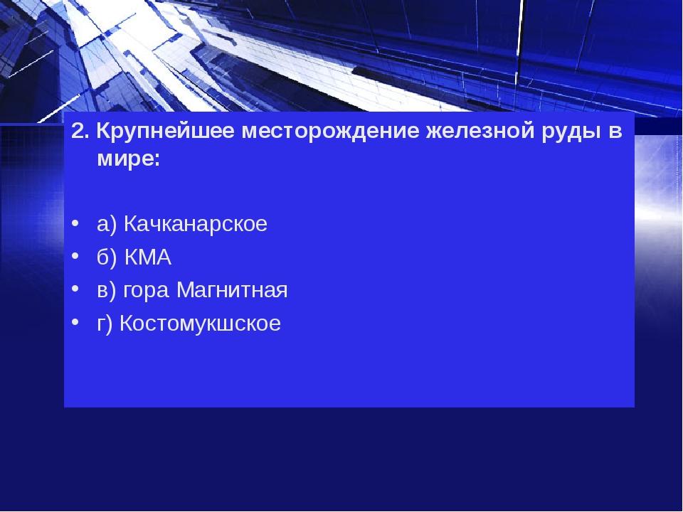 2. Крупнейшее месторождение железной руды в мире: а) Качканарское б) КМА в) г...