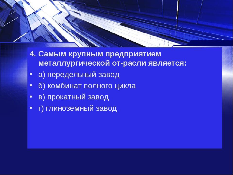 4. Самым крупным предприятием металлургической отрасли является: а) передель...