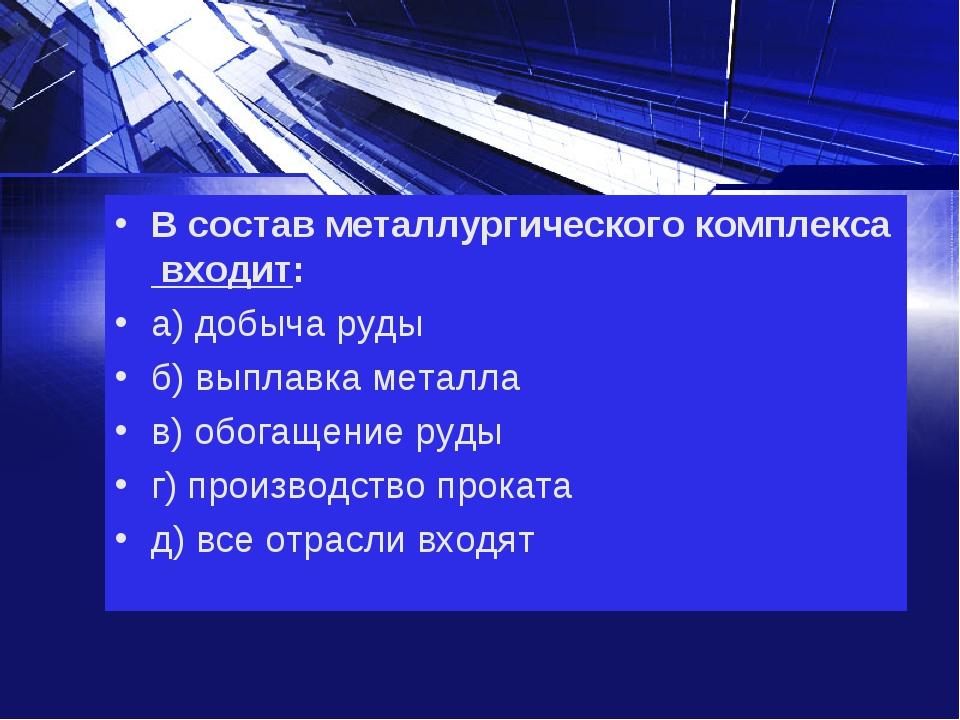 В состав металлургического комплекса входит: а) добыча руды б) выплавка метал...