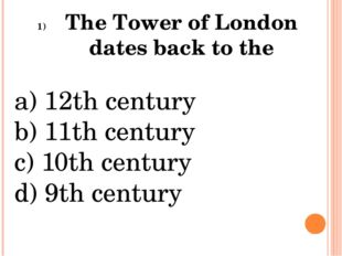 The Tower of London dates back to the a) 12th century b) 11th century c) 10th