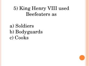 5) King Henry VIII used Beefeaters as a) Soldiers b) Bodyguards c) Cooks