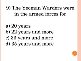 9) The Yeoman Warders were in the armed forces for a) 20 years b) 22 years an