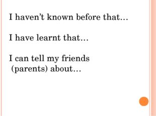 I haven't known before that… I have learnt that… I can tell my friends (paren