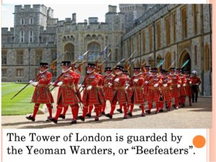 "The Tower of London is guarded by the Yeoman Warders, or ""Beefeaters""."