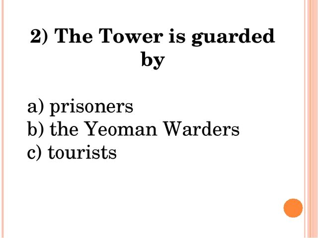 2) The Tower is guarded by a) prisoners b) the Yeoman Warders c) tourists
