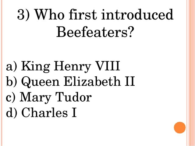 3) Who first introduced Beefeaters? a) King Henry VIII b) Queen Elizabeth II...