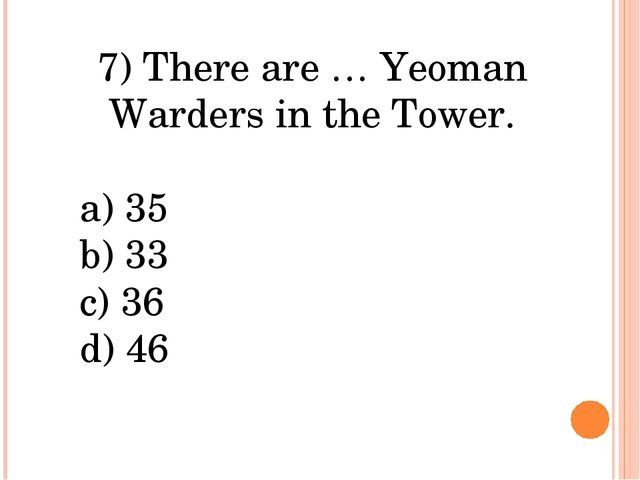 7) There are … Yeoman Warders in the Tower. a) 35 b) 33 c) 36 d) 46